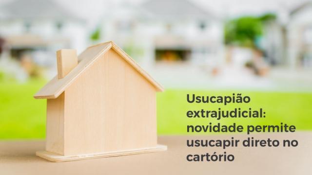 USUCAPIÃO EXTRAJUDICIAL: NOVIDADE PERMITE USUCAPIR DIRETO NO CARTÓRIO